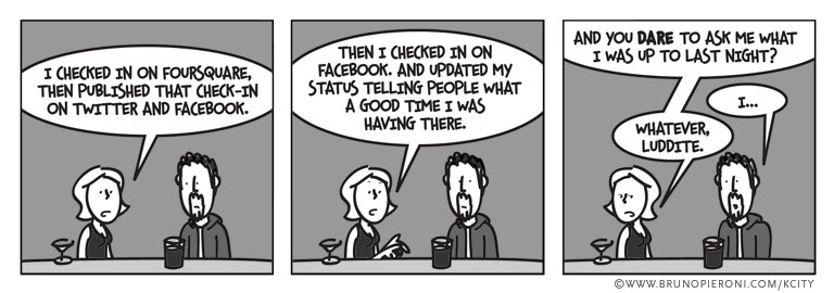 I checked in on Foursquare, then published that check-in on twitter and Facebook. Then I checked in on Facebook Places. And updated my status telling people what a good time I was having there. And you DARE to ask me what I did last night?''I…''Whatever, luddite.